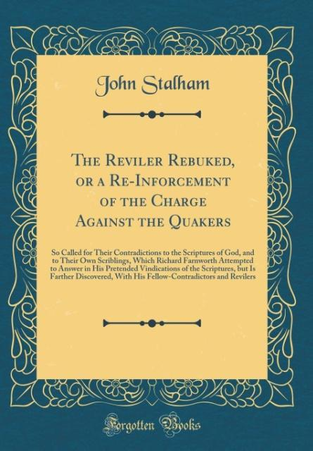 The Reviler Rebuked, or a Re-Inforcement of the Charge Against the Quakers