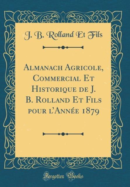 Almanach Agricole, Commercial Et Historique de J. B. Rolland Et Fils pour l'Année 1879 (Classic Reprint)