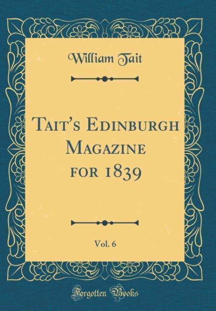 Tait's Edinburgh Magazine for 1839, Vol. 6 (Classic Reprint)