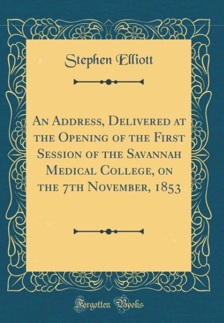 An Address, Delivered at the Opening of the First Session of the Savannah Medical College, on the 7th November, 1853 (Cl