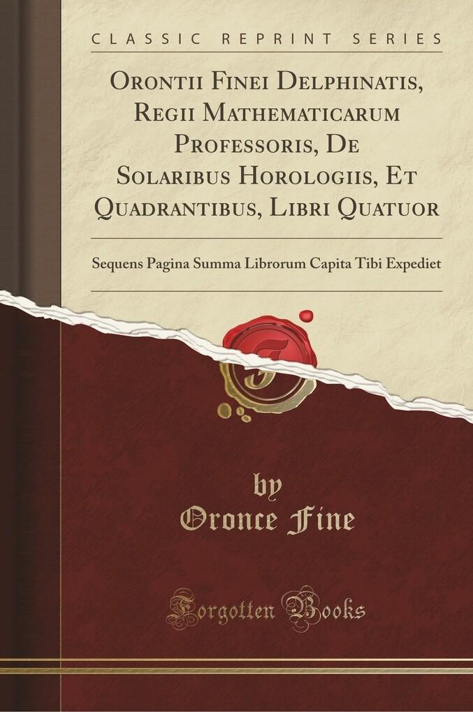 Orontii Finei Delphinatis, Regii Mathematicarum Professoris, De Solaribus Horologiis, Et Quadrantibus, Libri Quatuor