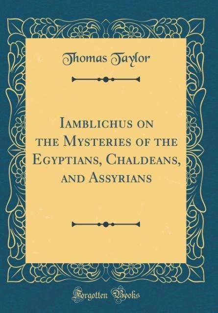 Iamblichus on the Mysteries of the Egyptians, Chaldeans, and Assyrians (Classic Reprint)