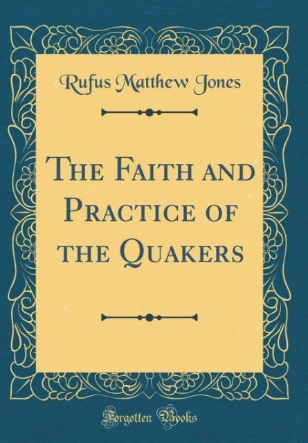 The Faith and Practice of the Quakers (Classic Reprint)