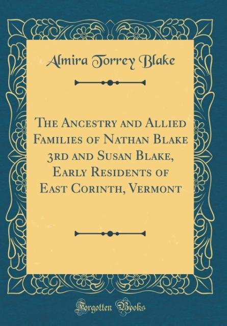 The Ancestry and Allied Families of Nathan Blake 3rd and Susan Blake, Early Residents of East Corinth, Vermont (Classic