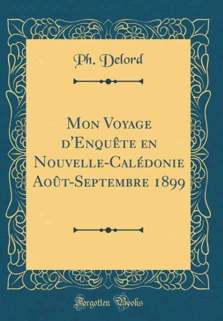 Mon Voyage d'Enquête en Nouvelle-Calédonie Août-Septembre 1899 (Classic Reprint)