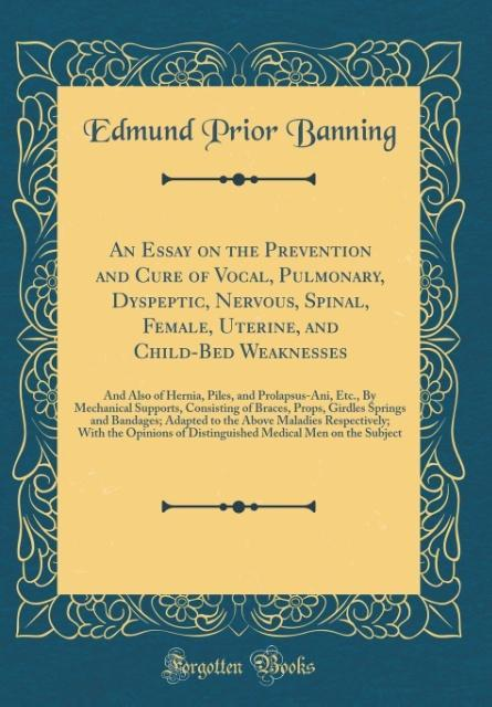 An Essay on the Prevention and Cure of Vocal, Pulmonary, Dyspeptic, Nervous, Spinal, Female, Uterine, and Child-Bed Weak