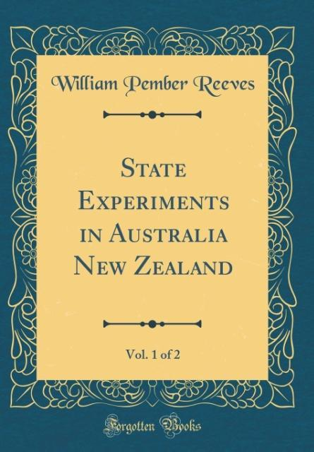 State Experiments in Australia New Zealand, Vol. 1 of 2 (Classic Reprint)