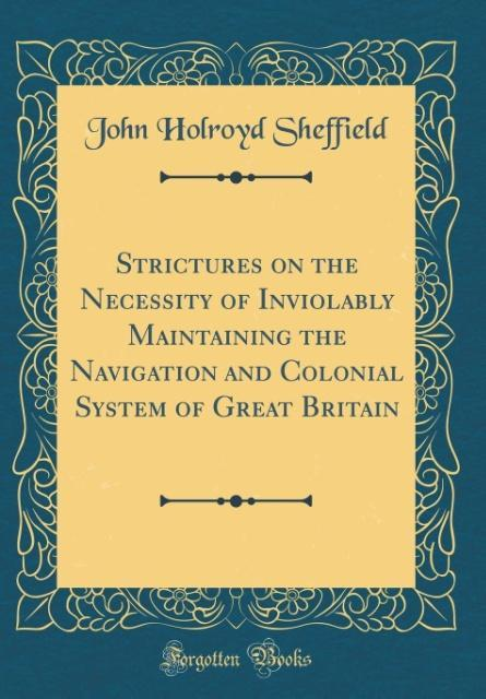 Strictures on the Necessity of Inviolably Maintaining the Navigation and Colonial System of Great Britain (Classic Repri