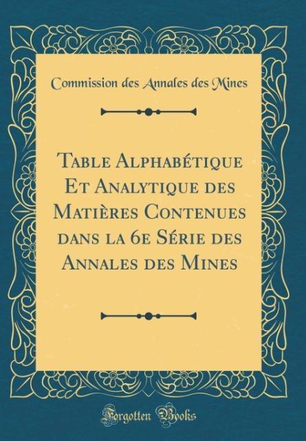 Table Alphabétique Et Analytique des Matières Contenues dans la 6e Série des Annales des Mines (Classic Reprint)
