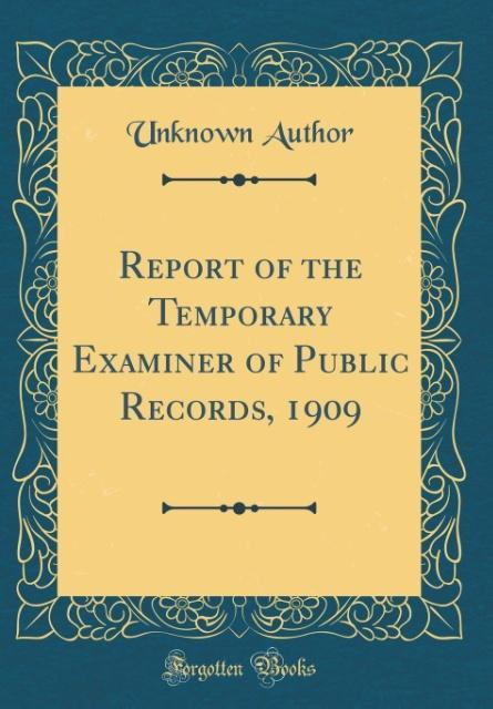 Report of the Temporary Examiner of Public Records, 1909 (Classic Reprint)