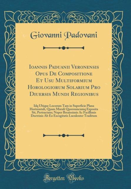Ioannis Paduanii Veronensis Opus De Compositione Et Usu Multiformium Horologiorum Solarium Pro Diuersis Mundi Regionibus