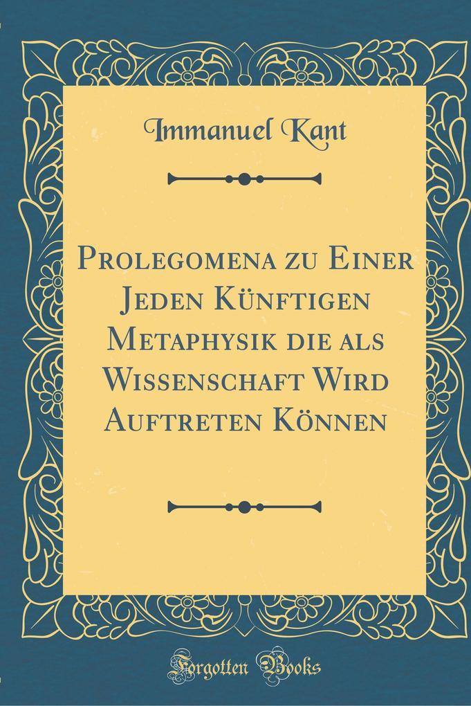 Prolegomena zu Einer Jeden Künftigen Metaphysik die als Wissenschaft Wird Auftreten Können (Classic Reprint)