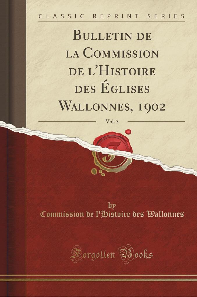 Bulletin de la Commission de l'Histoire des Églises Wallonnes, 1902, Vol. 3 (Classic Reprint)