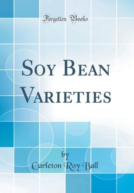 Soy Bean Varieties (Classic Reprint)