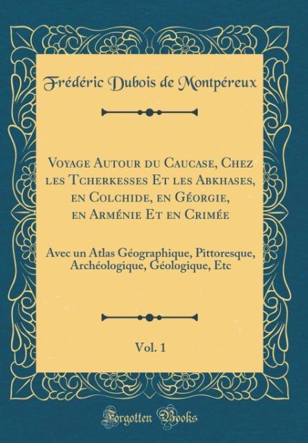 Voyage Autour du Caucase, Chez les Tcherkesses Et les Abkhases, en Colchide, en Géorgie, en Arménie Et en Crimée, Vol. 1