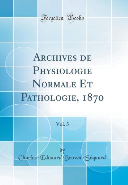 Archives de Physiologie Normale Et Pathologie, 1870, Vol. 3 (Classic Reprint)