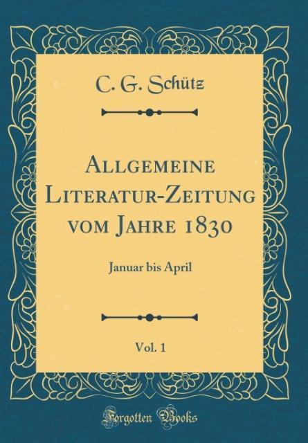 Allgemeine Literatur-Zeitung vom Jahre 1830, Vol. 1 als Buch von C. G. Schütz - Forgotten Books