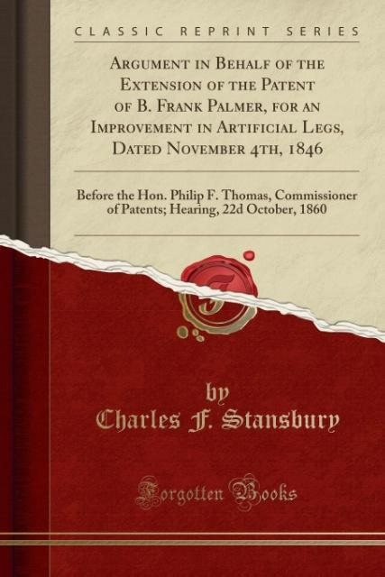 Argument in Behalf of the Extension of the Patent of B. Frank Palmer, for an Improvement in Artificial Legs, Dated November 4th, 1846 als Taschenb...