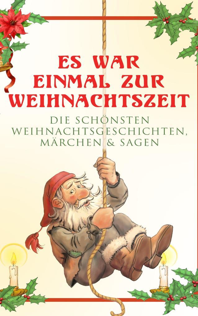 Es war einmal zur Weihnachtszeit: Die schönsten Weihnachtsgeschichten, Märchen & Sagen als eBook