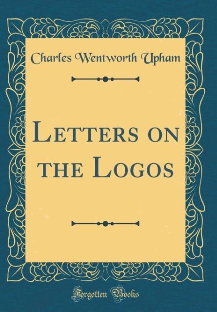 Letters on the Logos (Classic Reprint) als Buch von Charles Wentworth Upham