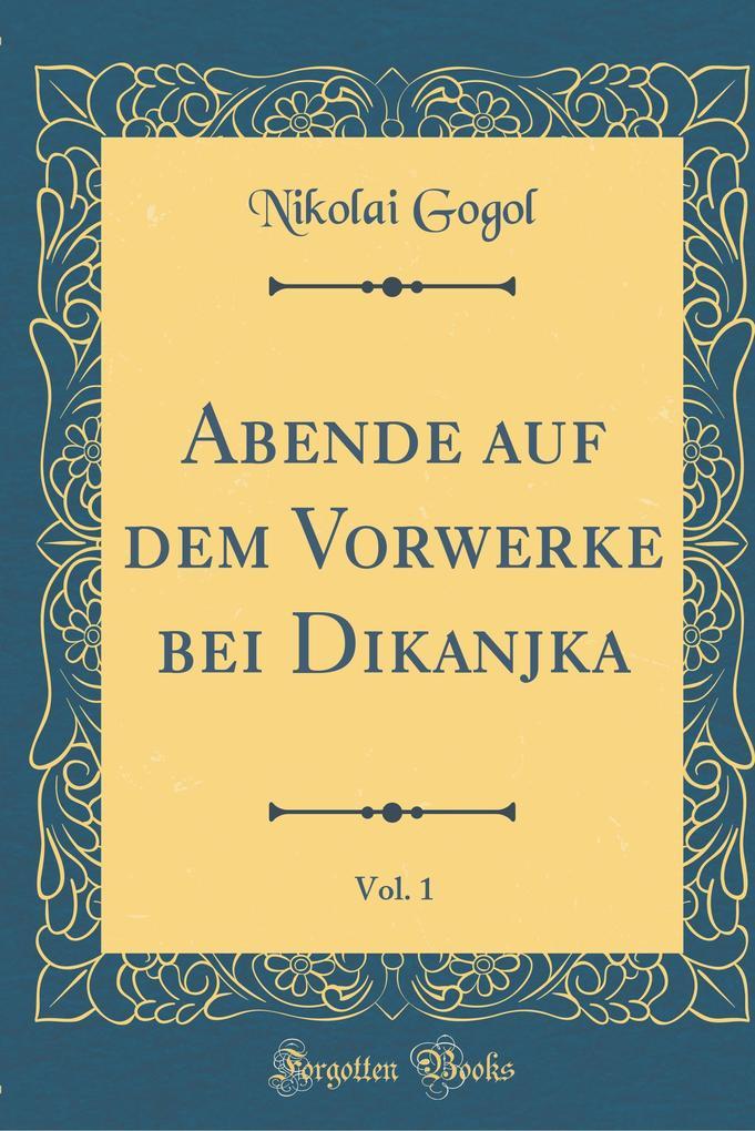 Abende auf dem Vorwerke bei Dikanjka, Vol. 1 (Classic Reprint)