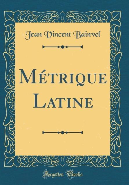 Métrique Latine (Classic Reprint)