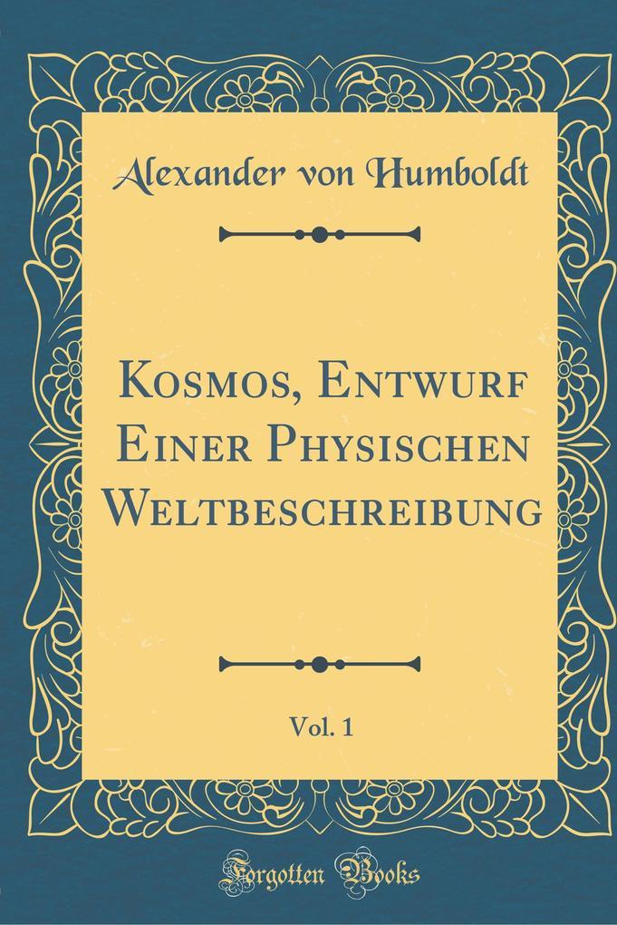 Kosmos, Entwurf Einer Physischen Weltbeschreibung, Vol. 1 (Classic Reprint)