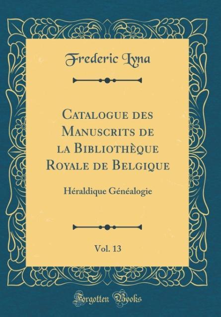 Catalogue des Manuscrits de la Bibliothèque Royale de Belgique, Vol. 13 als Buch von Frederic Lyna - Forgotten Books