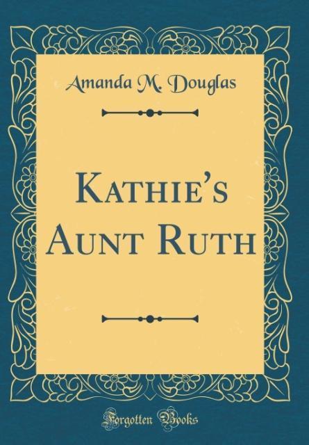 Kathie´s Aunt Ruth (Classic Reprint) als Buch v...