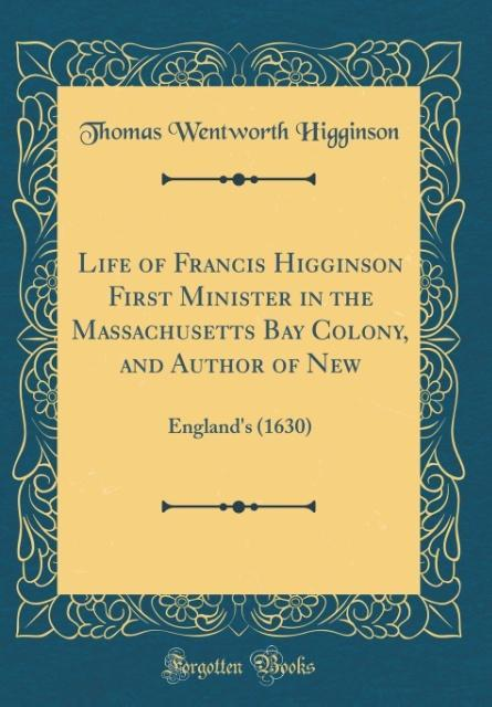 Life of Francis Higginson First Minister in the Massachusetts Bay Colony, and Author of New als Buch von Thomas Wentwort