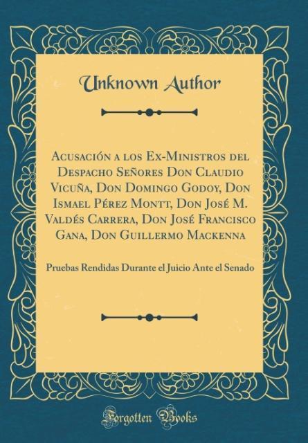 Acusación a los Ex-Ministros del Despacho Señores Don Claudio Vicuña, Don Domingo Godoy, Don Ismael Pérez Montt, Don Jos