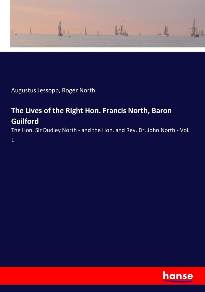 The Lives of the Right Hon. Francis North, Baron Guilford: The Hon. Sir Dudley North - and the Hon. and Rev. Dr. John North - Vol. 1