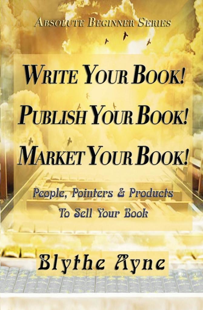 Write Your Book! Publish Your Book! Market Your Book! als Taschenbuch von Blythe Ayne