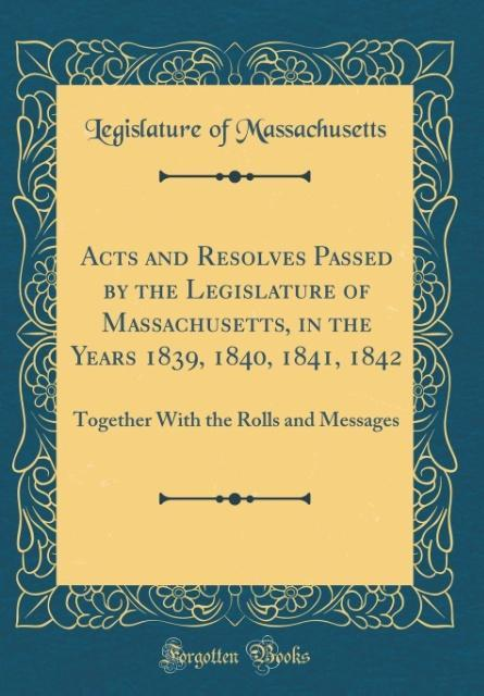 Acts and Resolves Passed by the Legislature of Massachusetts, in the Years 1839, 1840, 1841, 1842