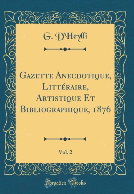 Gazette Anecdotique, Littéraire, Artistique Et Bibliographique, 1876, Vol. 2 (Classic Reprint)