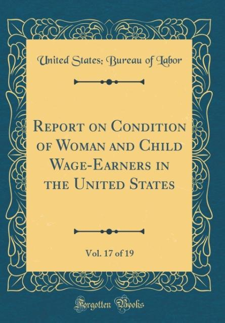 Report on Condition of Woman and Child Wage-Earners in the United States, Vol. 17 of 19 (Classic Reprint)
