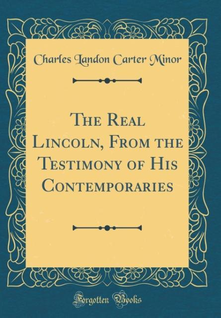 The Real Lincoln, From the Testimony of His Contemporaries (Classic Reprint)