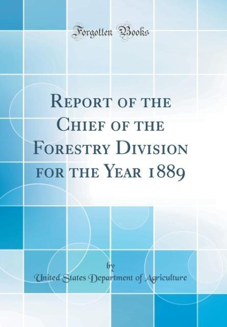 Report of the Chief of the Forestry Division for the Year 1889 (Classic Reprint) als Buch von United States Department Of Agriculture - Forgotten Books