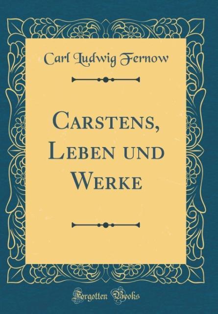 Carstens, Leben und Werke (Classic Reprint) als Buch von Carl Ludwig Fernow - Forgotten Books