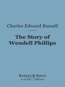 The Story of Wendell Phillips als eBook von Charles Edward Russell
