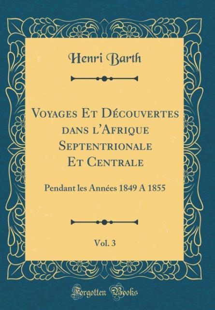 Voyages Et Découvertes dans l´Afrique Septentrionale Et Centrale, Vol. 3 als Buch von Henri Barth - Forgotten Books