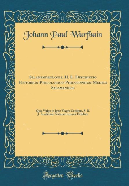 Salamandrologia, H. E. Descriptio Historico-Philologico-Philosophico-Medica Salamandræ als Buch von Johann Paul Wurfbain - Forgotten Books