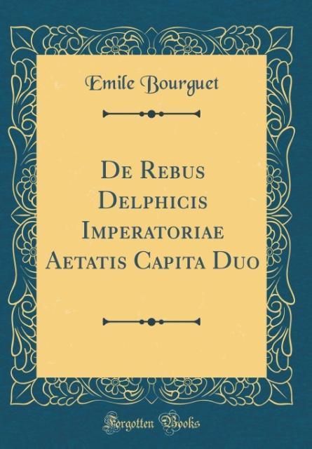 De Rebus Delphicis Imperatoriae Aetatis Capita Duo (Classic Reprint) als Buch von Emile Bourguet