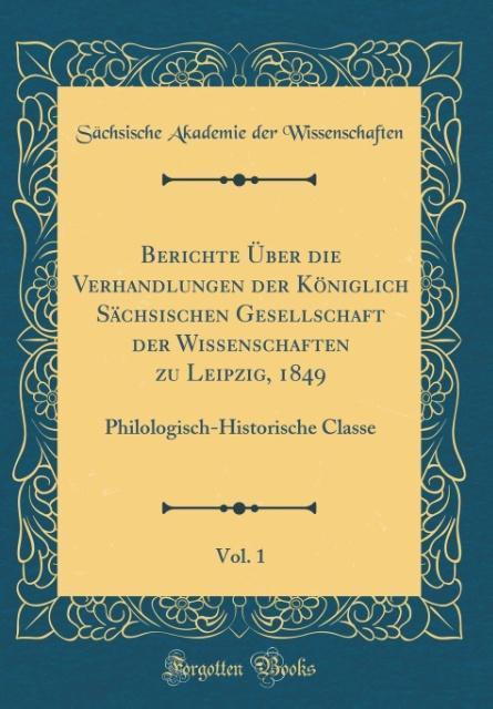 Berichte Über die Verhandlungen der Königlich Sächsischen Gesellschaft der Wissenschaften zu Leipzig, 1849, Vol. 1: Philologisch-Historische Classe (Classic Reprint)