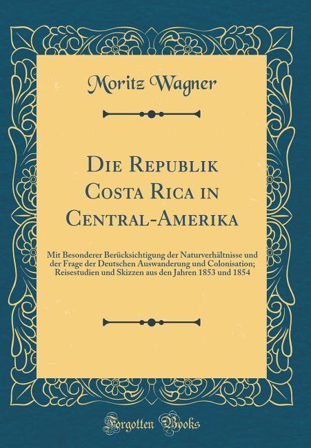 Die Republik Costa Rica in Central-Amerika als Buch von Moritz Wagner - Forgotten Books