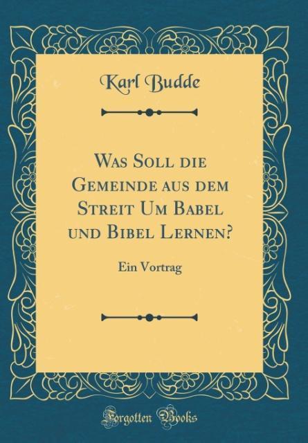 Was Soll die Gemeinde aus dem Streit Um Babel und Bibel Lernen?: Ein Vortrag (Classic Reprint)