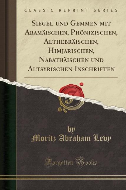 Siegel und Gemmen mit Aramäischen, Phönizischen, Althebräischen, Himjarischen, Nabathäischen und Altsyrischen Inschriften (Classic Reprint) als Ta...