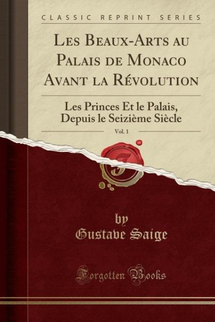 Les Beaux-Arts au Palais de Monaco Avant la Révolution, Vol. 1 als Taschenbuch von Gustave Saige - Forgotten Books