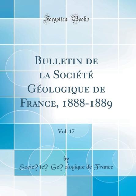 Bulletin de la Société Géologique de France, 1888-1889, Vol. 17 (Classic Reprint)