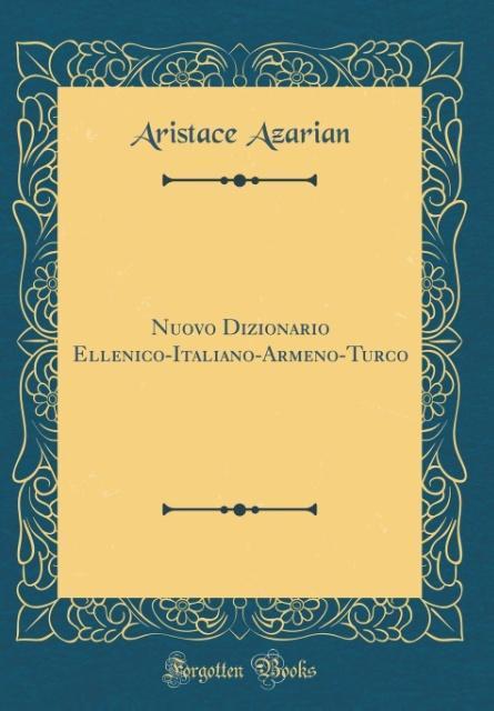 Nuovo Dizionario Ellenico-Italiano-Armeno-Turco (Classic Reprint) als Buch von Aristace Azarian - Forgotten Books